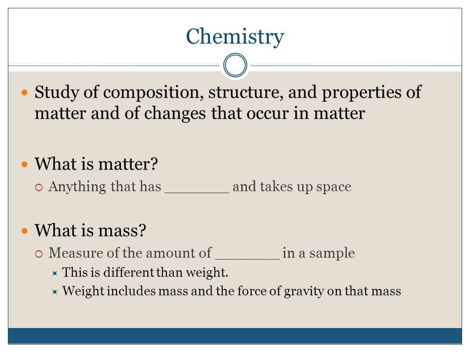 Chemistry Study of composition, structure, and properties of matter and of changes that occur in matter What is matter.