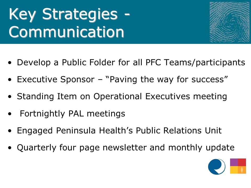 Key Strategies - Communication Develop a Public Folder for all PFC Teams/participants Executive Sponsor – Paving the way for success Standing Item on Operational Executives meeting Fortnightly PAL meetings Engaged Peninsula Health's Public Relations Unit Quarterly four page newsletter and monthly update