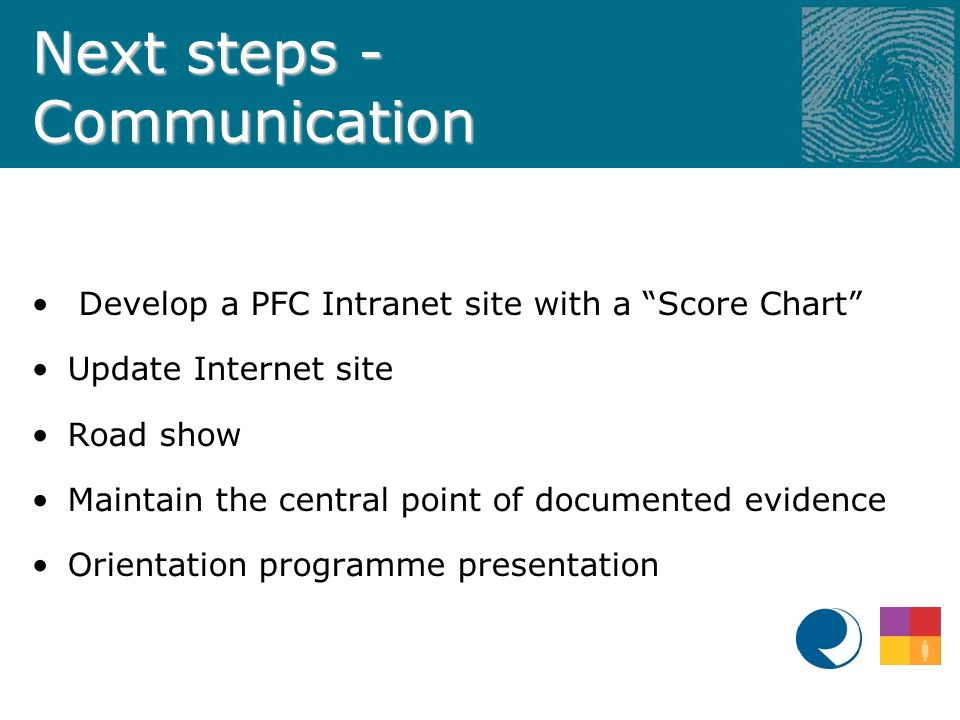 Next steps - Communication Develop a PFC Intranet site with a Score Chart Update Internet site Road show Maintain the central point of documented evidence Orientation programme presentation