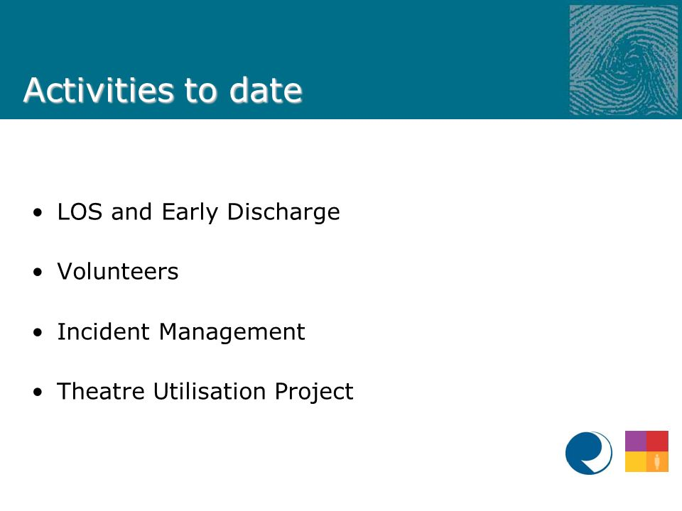 Activities to date LOS and Early Discharge Volunteers Incident Management Theatre Utilisation Project