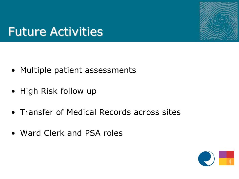 Future Activities Multiple patient assessments High Risk follow up Transfer of Medical Records across sites Ward Clerk and PSA roles