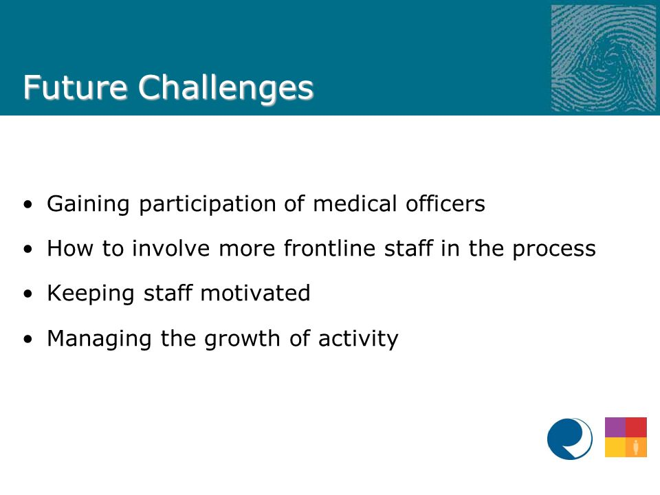 Future Challenges Gaining participation of medical officers How to involve more frontline staff in the process Keeping staff motivated Managing the growth of activity