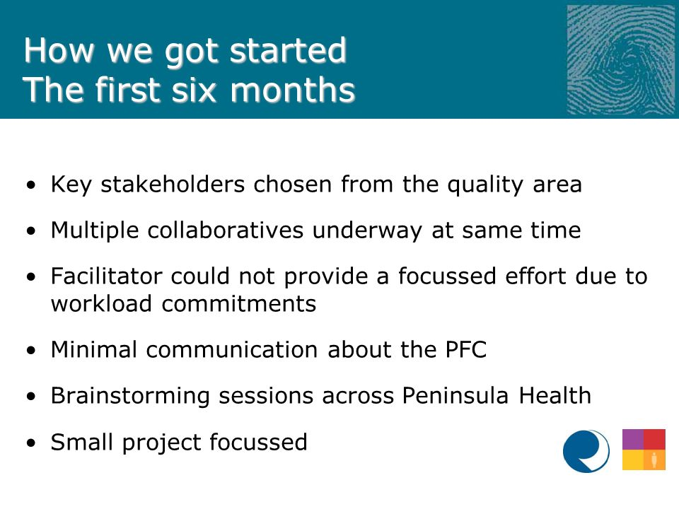 How we got started The first six months Key stakeholders chosen from the quality area Multiple collaboratives underway at same time Facilitator could not provide a focussed effort due to workload commitments Minimal communication about the PFC Brainstorming sessions across Peninsula Health Small project focussed