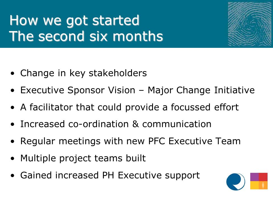How we got started The second six months Change in key stakeholders Executive Sponsor Vision – Major Change Initiative A facilitator that could provide a focussed effort Increased co-ordination & communication Regular meetings with new PFC Executive Team Multiple project teams built Gained increased PH Executive support