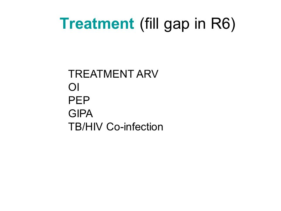 Treatment (fill gap in R6) TREATMENT ARV OI PEP GIPA TB/HIV Co-infection