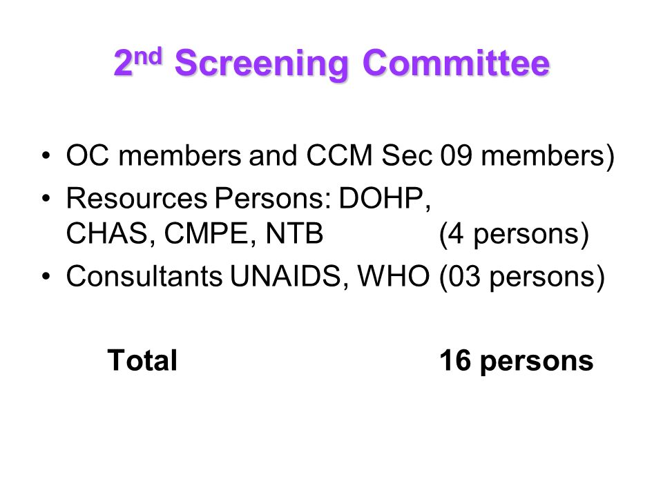 2 nd Screening Committee OC members and CCM Sec 09 members) Resources Persons: DOHP, CHAS, CMPE, NTB (4 persons) Consultants UNAIDS, WHO(03 persons) Total16 persons