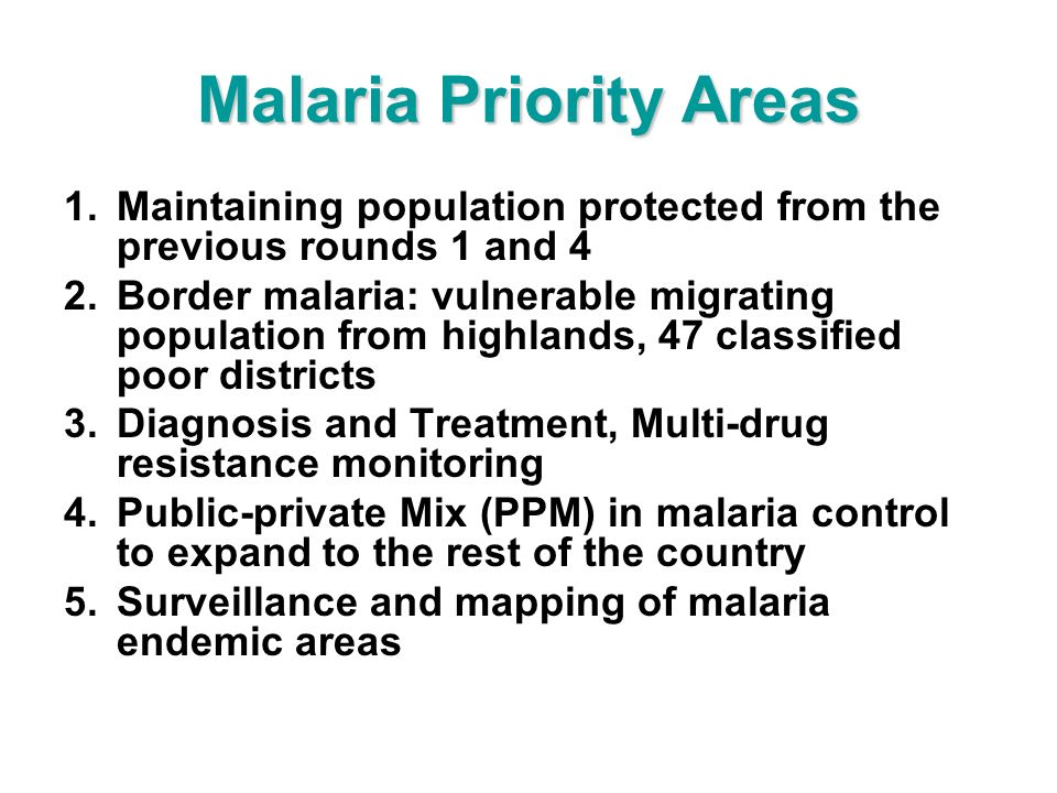 Malaria Priority Areas 1.Maintaining population protected from the previous rounds 1 and 4 2.Border malaria: vulnerable migrating population from highlands, 47 classified poor districts 3.Diagnosis and Treatment, Multi-drug resistance monitoring 4.Public-private Mix (PPM) in malaria control to expand to the rest of the country 5.Surveillance and mapping of malaria endemic areas