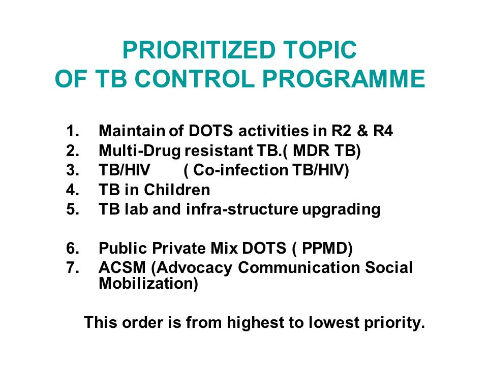PRIORITIZED TOPIC OF TB CONTROL PROGRAMME 1.Maintain of DOTS activities in R2 & R4 2.Multi-Drug resistant TB.( MDR TB) 3.TB/HIV ( Co-infection TB/HIV) 4.TB in Children 5.TB lab and infra-structure upgrading 6.Public Private Mix DOTS ( PPMD) 7.ACSM (Advocacy Communication Social Mobilization) This order is from highest to lowest priority.