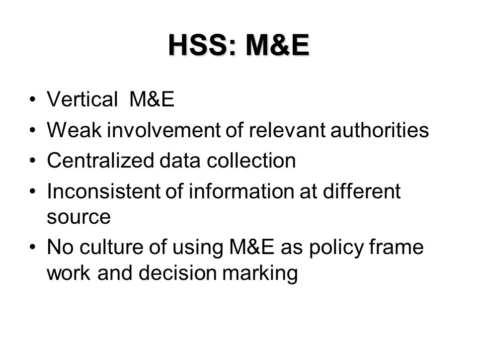 HSS: M&E Vertical M&E Weak involvement of relevant authorities Centralized data collection Inconsistent of information at different source No culture of using M&E as policy frame work and decision marking