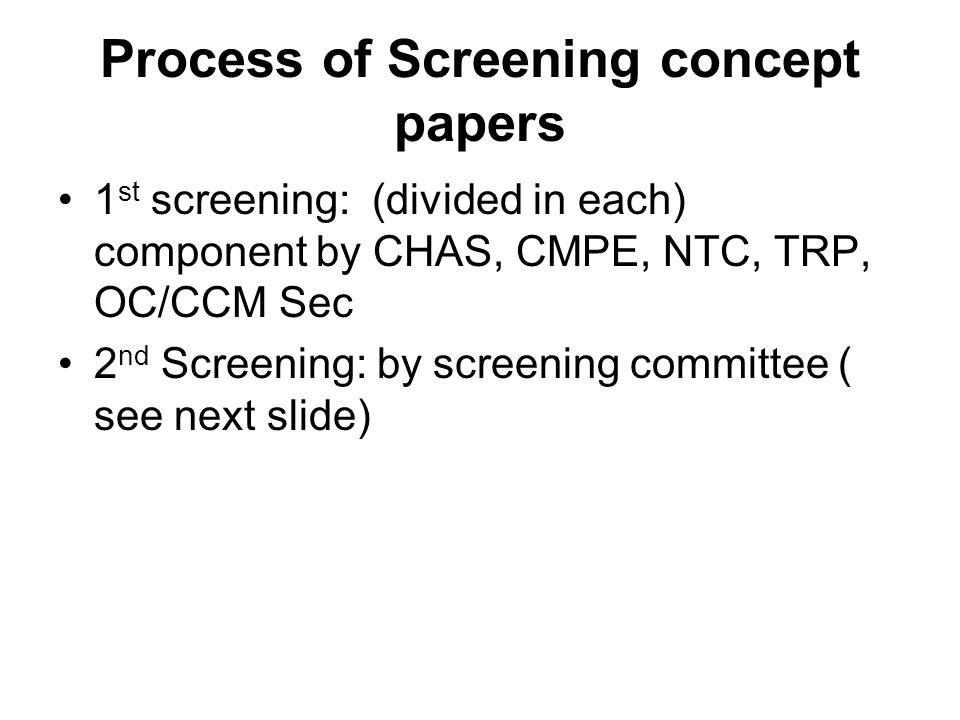 Process of Screening concept papers 1 st screening: (divided in each) component by CHAS, CMPE, NTC, TRP, OC/CCM Sec 2 nd Screening: by screening committee ( see next slide)