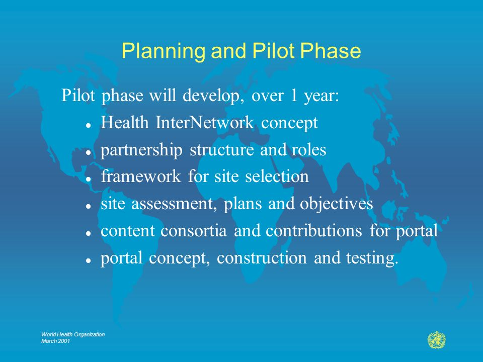 World Health Organization March 2001 Planning and Pilot Phase Pilot phase will develop, over 1 year: l Health InterNetwork concept l partnership structure and roles l framework for site selection l site assessment, plans and objectives l content consortia and contributions for portal l portal concept, construction and testing.