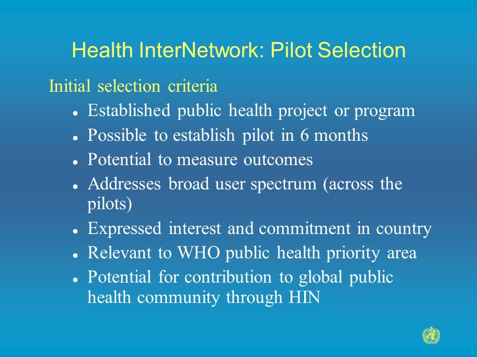 Health InterNetwork: Pilot Selection Initial selection criteria l Established public health project or program l Possible to establish pilot in 6 months l Potential to measure outcomes l Addresses broad user spectrum (across the pilots) l Expressed interest and commitment in country l Relevant to WHO public health priority area l Potential for contribution to global public health community through HIN
