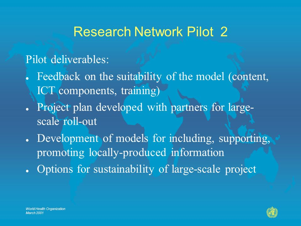 World Health Organization March 2001 Research Network Pilot 2 Pilot deliverables: l Feedback on the suitability of the model (content, ICT components, training) l Project plan developed with partners for large- scale roll-out l Development of models for including, supporting, promoting locally-produced information l Options for sustainability of large-scale project