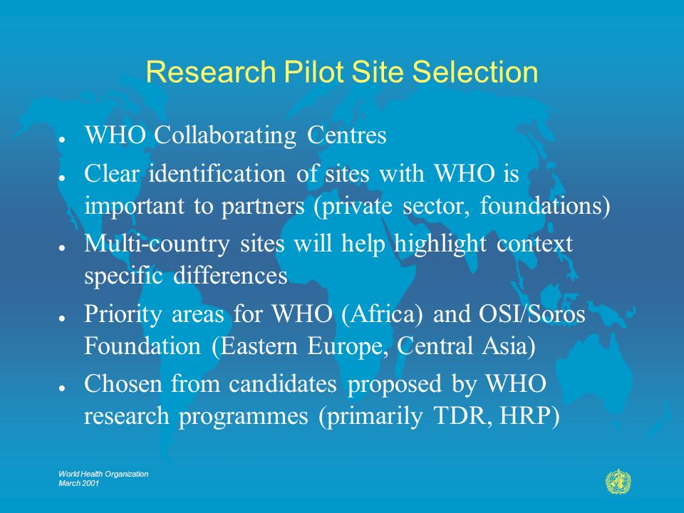 World Health Organization March 2001 Research Pilot Site Selection l WHO Collaborating Centres l Clear identification of sites with WHO is important to partners (private sector, foundations) l Multi-country sites will help highlight context specific differences l Priority areas for WHO (Africa) and OSI/Soros Foundation (Eastern Europe, Central Asia) l Chosen from candidates proposed by WHO research programmes (primarily TDR, HRP)