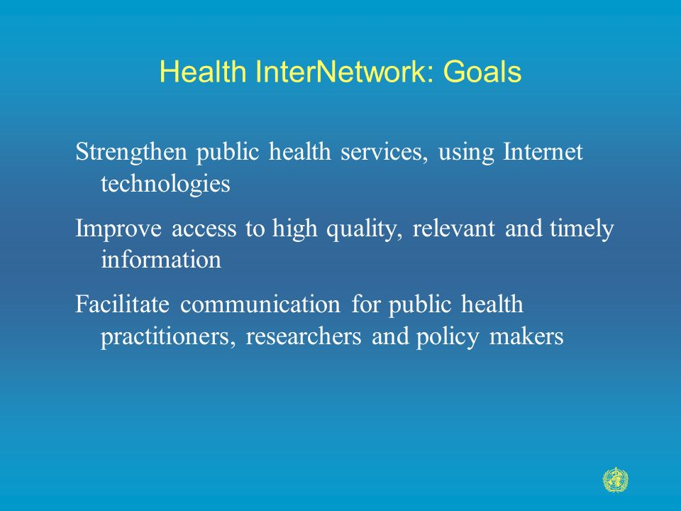 Health InterNetwork: Goals Strengthen public health services, using Internet technologies Improve access to high quality, relevant and timely information Facilitate communication for public health practitioners, researchers and policy makers