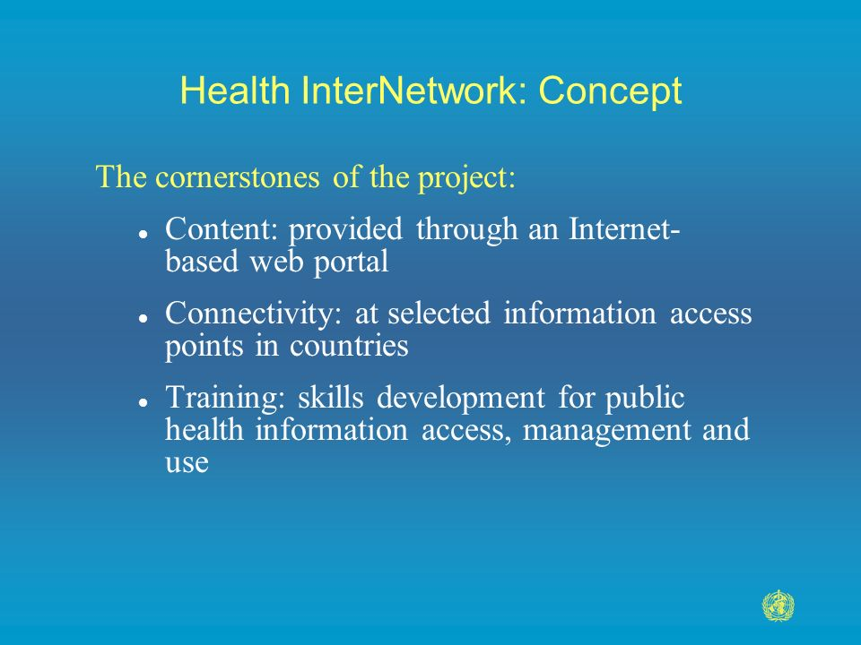 Health InterNetwork: Concept The cornerstones of the project: l Content: provided through an Internet- based web portal l Connectivity: at selected information access points in countries l Training: skills development for public health information access, management and use