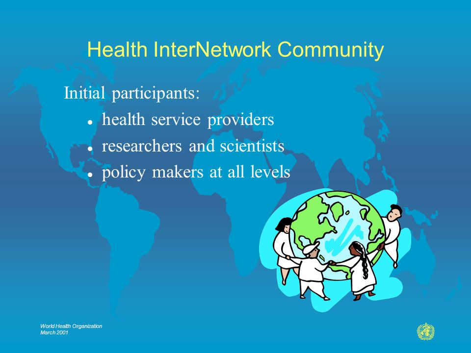 World Health Organization March 2001 Health InterNetwork Community Initial participants: l health service providers l researchers and scientists l policy makers at all levels