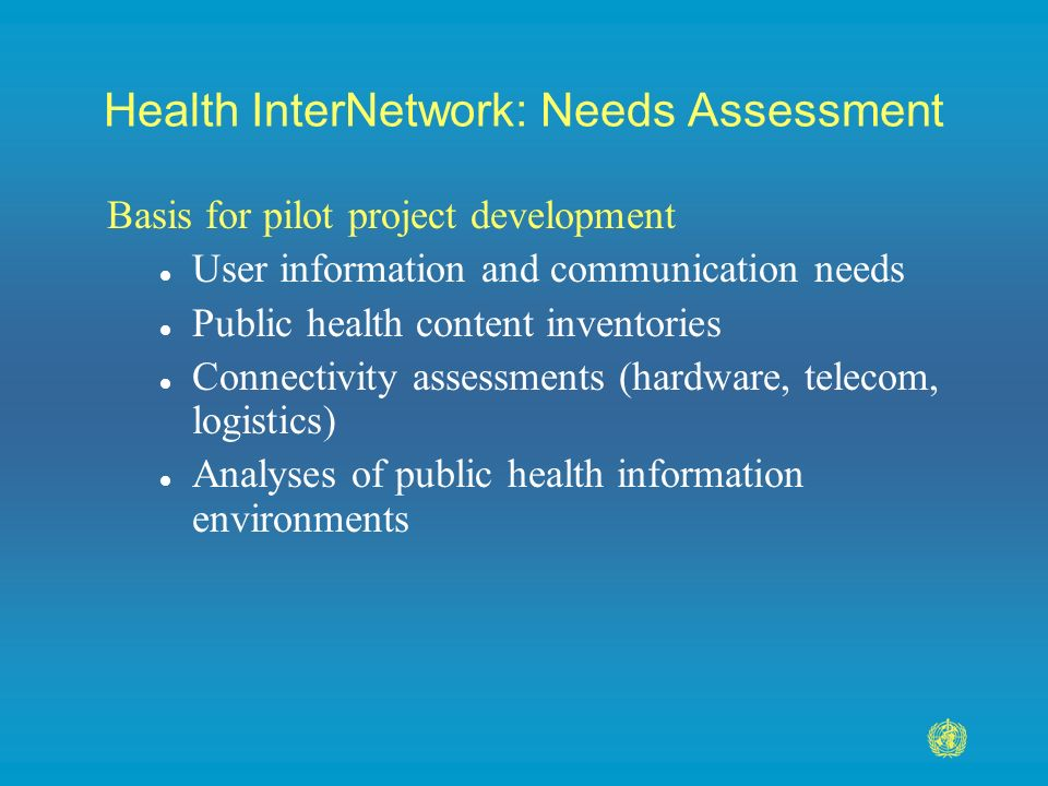 Health InterNetwork: Needs Assessment Basis for pilot project development l User information and communication needs l Public health content inventories l Connectivity assessments (hardware, telecom, logistics) l Analyses of public health information environments