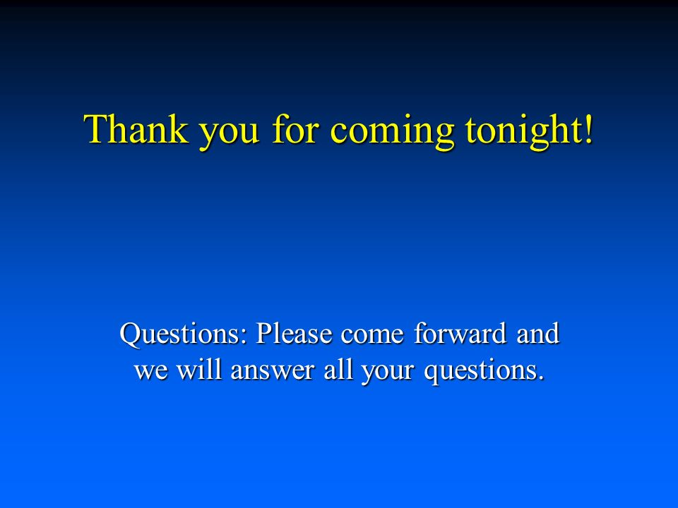 Thank you for coming tonight! Questions: Please come forward and we will answer all your questions.