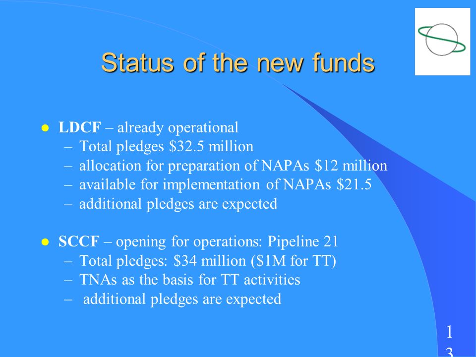1313 Status of the new funds l LDCF – already operational –Total pledges $32.5 million –allocation for preparation of NAPAs $12 million –available for implementation of NAPAs $21.5 –additional pledges are expected l SCCF – opening for operations: Pipeline 21 –Total pledges: $34 million ($1M for TT) –TNAs as the basis for TT activities – additional pledges are expected