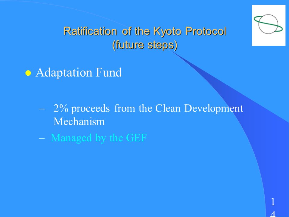1414 Ratification of the Kyoto Protocol (future steps) l Adaptation Fund –2% proceeds from the Clean Development Mechanism – Managed by the GEF
