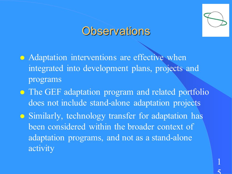 1515 Observations l Adaptation interventions are effective when integrated into development plans, projects and programs l The GEF adaptation program and related portfolio does not include stand-alone adaptation projects l Similarly, technology transfer for adaptation has been considered within the broader context of adaptation programs, and not as a stand-alone activity