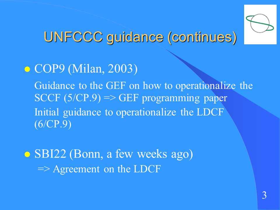 3 UNFCCC guidance (continues) l COP9 (Milan, 2003) Guidance to the GEF on how to operationalize the SCCF (5/CP.9) => GEF programming paper Initial guidance to operationalize the LDCF (6/CP.9) l SBI22 (Bonn, a few weeks ago) => Agreement on the LDCF