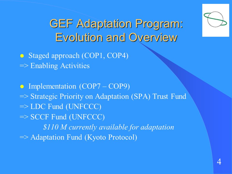 4 GEF Adaptation Program: Evolution and Overview l Staged approach (COP1, COP4) => Enabling Activities l Implementation (COP7 – COP9) => Strategic Priority on Adaptation (SPA) Trust Fund => LDC Fund (UNFCCC) => SCCF Fund (UNFCCC) $110 M currently available for adaptation => Adaptation Fund (Kyoto Protocol)