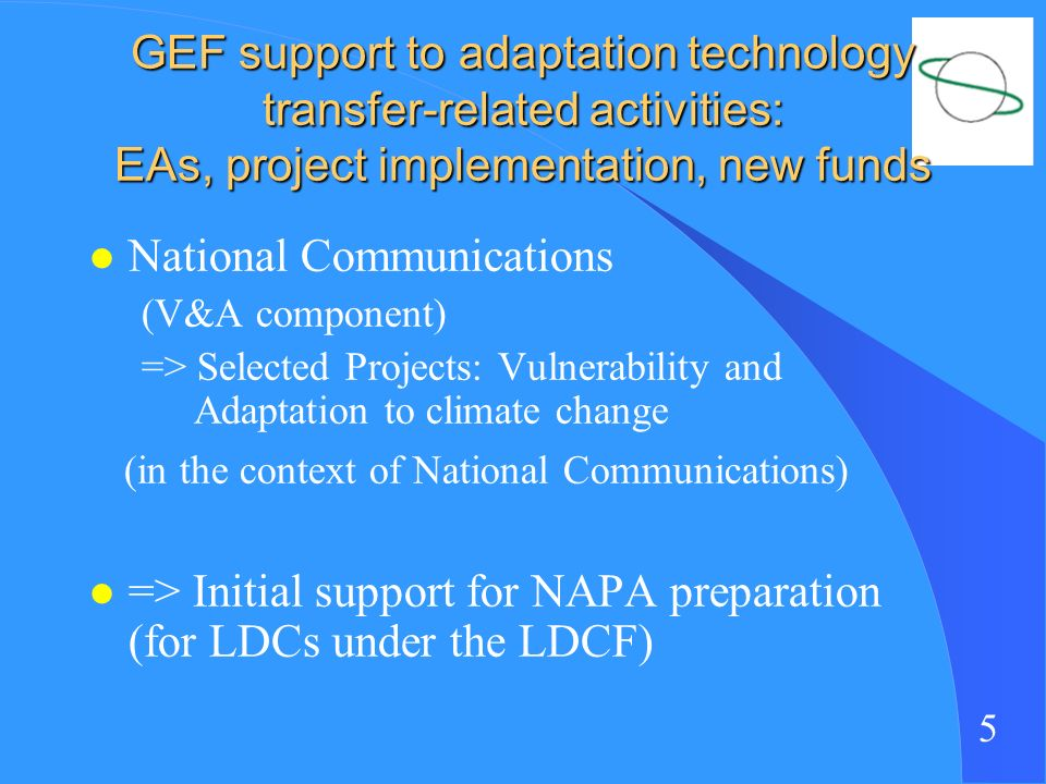 5 GEF support to adaptation technology transfer-related activities: EAs, project implementation, new funds l National Communications (V&A component) => Selected Projects: Vulnerability and Adaptation to climate change (in the context of National Communications) l => Initial support for NAPA preparation (for LDCs under the LDCF)