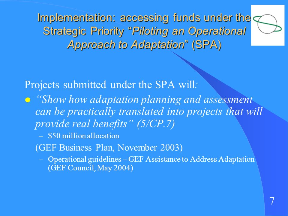 7 Implementation: accessing funds under the Strategic Priority Piloting an Operational Approach to Adaptation (SPA) Projects submitted under the SPA will: l Show how adaptation planning and assessment can be practically translated into projects that will provide real benefits (5/CP.7) –$50 million allocation (GEF Business Plan, November 2003) –Operational guidelines – GEF Assistance to Address Adaptation (GEF Council, May 2004)