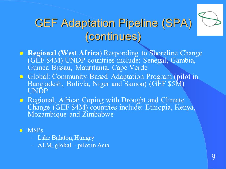9 GEF Adaptation Pipeline (SPA) (continues) l Regional (West Africa) Responding to Shoreline Change (GEF $4M) UNDP countries include: Senegal, Gambia, Guinea Bissau, Mauritania, Cape Verde l Global: Community-Based Adaptation Program (pilot in Bangladesh, Bolivia, Niger and Samoa) (GEF $5M) UNDP l Regional, Africa: Coping with Drought and Climate Change (GEF $4M) countries include: Ethiopia, Kenya, Mozambique and Zimbabwe l MSPs –Lake Balaton, Hungry –ALM, global -- pilot in Asia