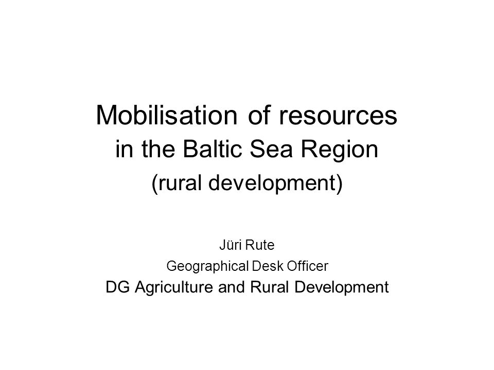 Mobilisation of resources in the Baltic Sea Region (rural development) Jüri Rute Geographical Desk Officer DG Agriculture and Rural Development