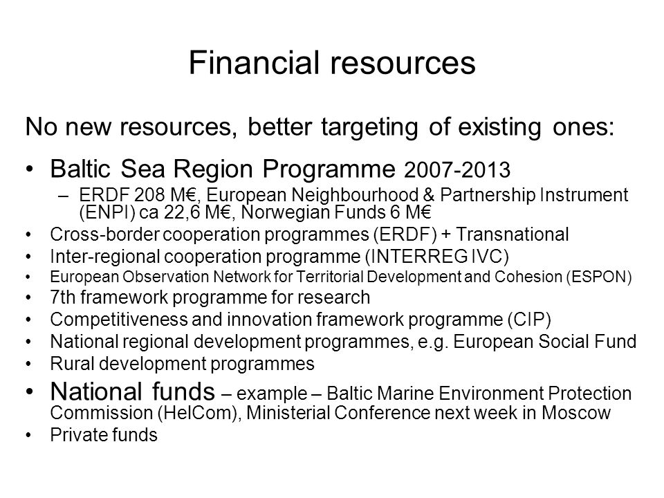 Financial resources No new resources, better targeting of existing ones: Baltic Sea Region Programme –ERDF 208 M€, European Neighbourhood & Partnership Instrument (ENPI) ca 22,6 M€, Norwegian Funds 6 M€ Cross-border cooperation programmes (ERDF) + Transnational Inter-regional cooperation programme (INTERREG IVC) European Observation Network for Territorial Development and Cohesion (ESPON) 7th framework programme for research Competitiveness and innovation framework programme (CIP) National regional development programmes, e.g.