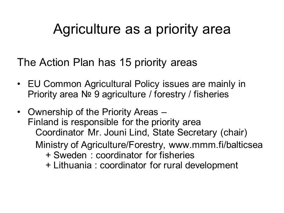 Agriculture as a priority area The Action Plan has 15 priority areas EU Common Agricultural Policy issues are mainly in Priority area № 9 agriculture / forestry / fisheries Ownership of the Priority Areas – Finland is responsible for the priority area Coordinator Mr.