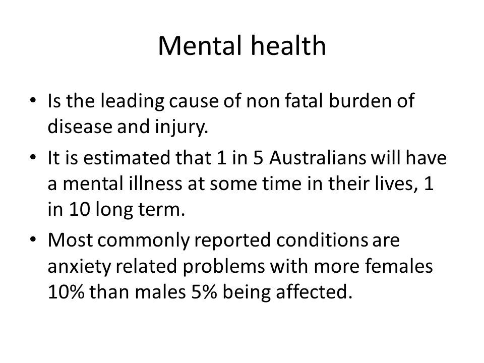 Mental health Is the leading cause of non fatal burden of disease and injury.