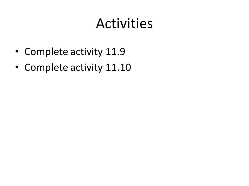 Activities Complete activity 11.9 Complete activity 11.10