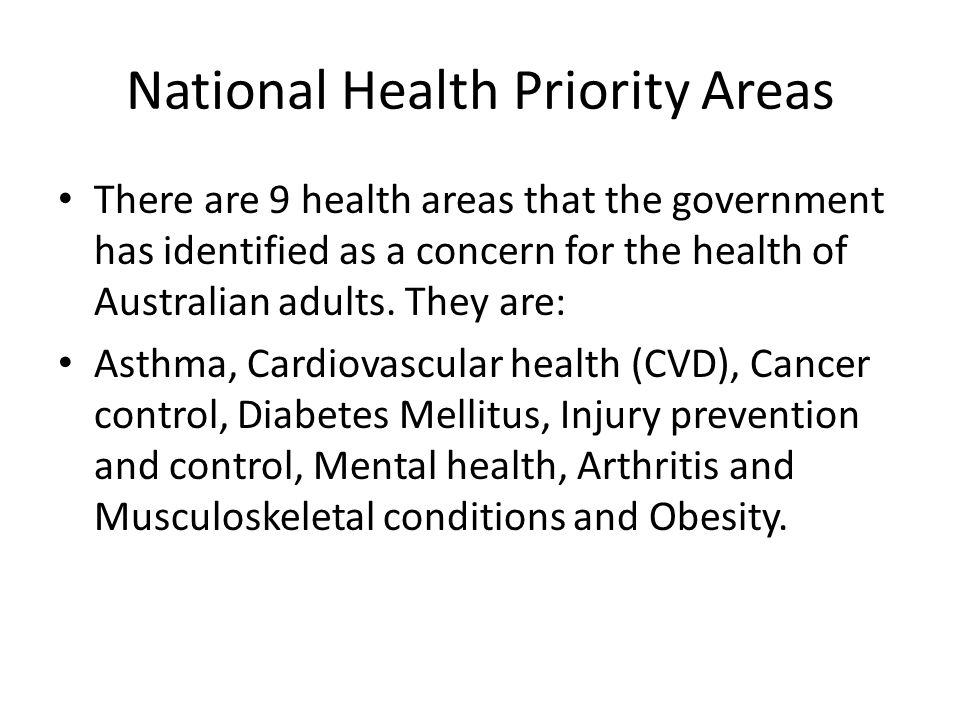 National Health Priority Areas There are 9 health areas that the government has identified as a concern for the health of Australian adults.
