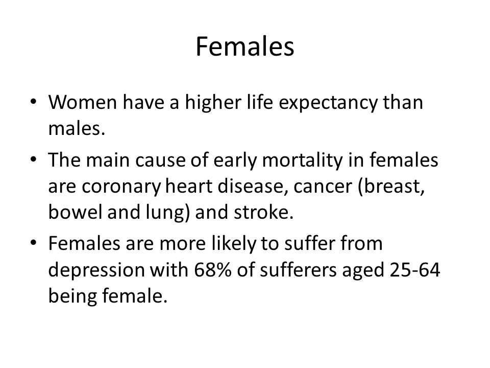 Females Women have a higher life expectancy than males.