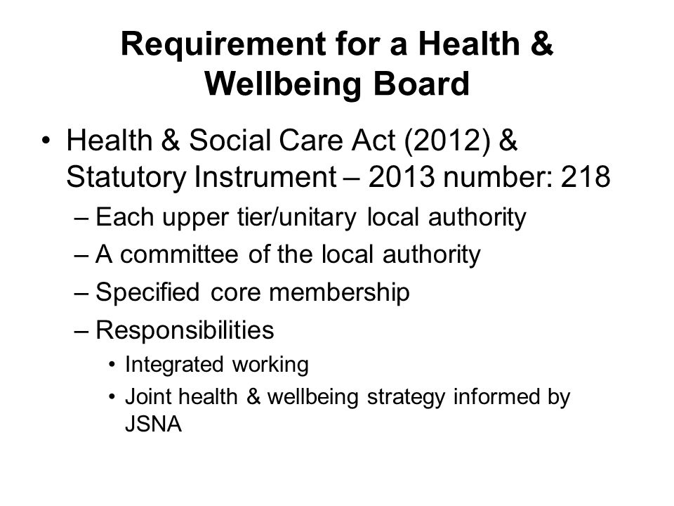 Requirement for a Health & Wellbeing Board Health & Social Care Act (2012) & Statutory Instrument – 2013 number: 218 –Each upper tier/unitary local authority –A committee of the local authority –Specified core membership –Responsibilities Integrated working Joint health & wellbeing strategy informed by JSNA