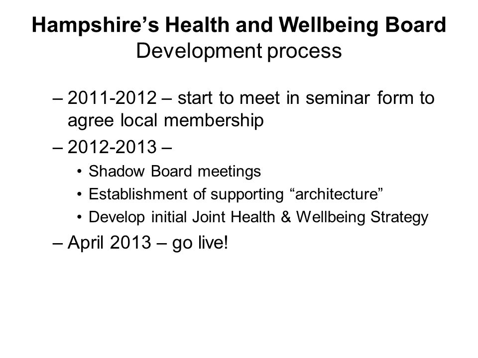 Hampshire's Health and Wellbeing Board Development process – – start to meet in seminar form to agree local membership – – Shadow Board meetings Establishment of supporting architecture Develop initial Joint Health & Wellbeing Strategy –April 2013 – go live!