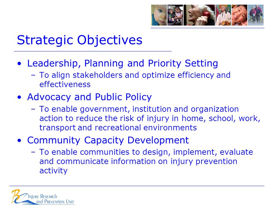 Strategic Objectives Leadership, Planning and Priority Setting –To align stakeholders and optimize efficiency and effectiveness Advocacy and Public Policy –To enable government, institution and organization action to reduce the risk of injury in home, school, work, transport and recreational environments Community Capacity Development –To enable communities to design, implement, evaluate and communicate information on injury prevention activity