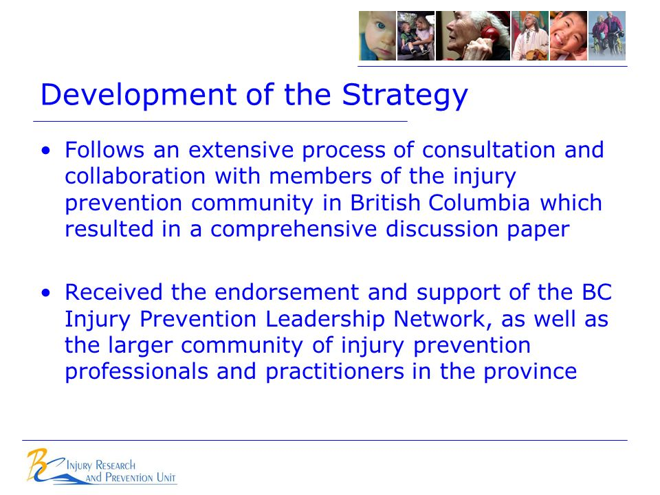Development of the Strategy Follows an extensive process of consultation and collaboration with members of the injury prevention community in British Columbia which resulted in a comprehensive discussion paper Received the endorsement and support of the BC Injury Prevention Leadership Network, as well as the larger community of injury prevention professionals and practitioners in the province