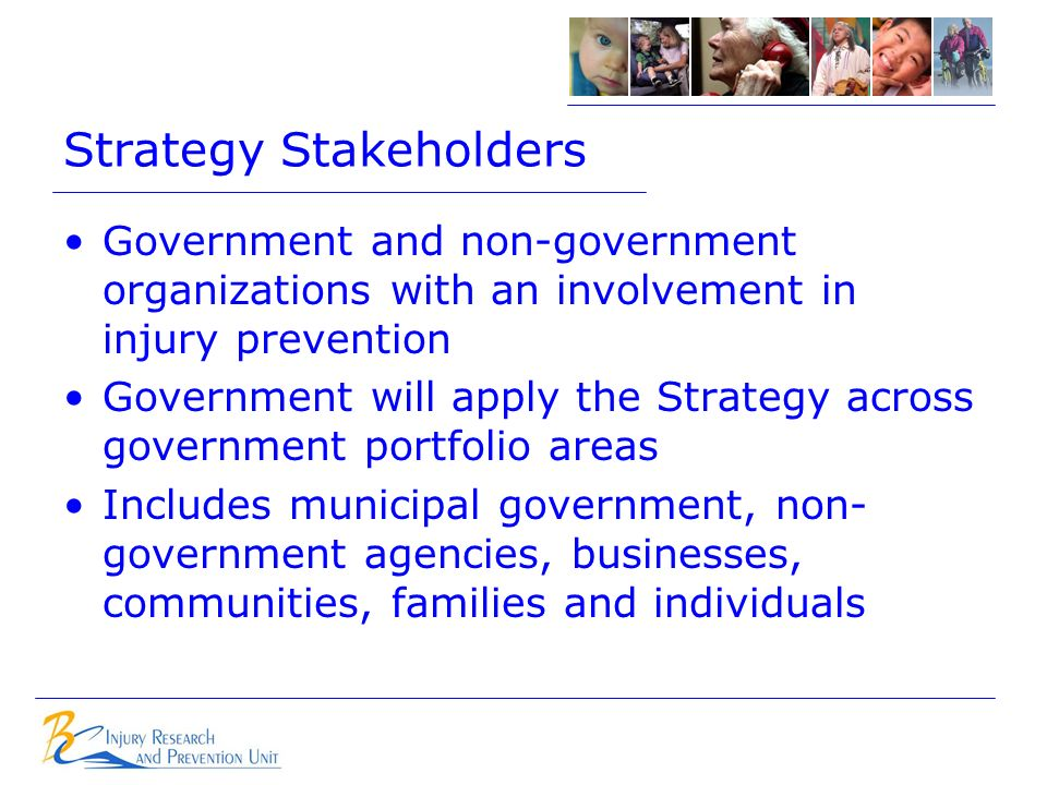 Strategy Stakeholders Government and non-government organizations with an involvement in injury prevention Government will apply the Strategy across government portfolio areas Includes municipal government, non- government agencies, businesses, communities, families and individuals