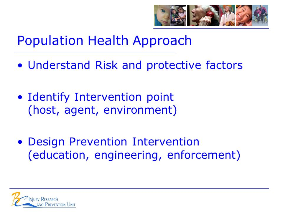 Population Health Approach Understand Risk and protective factors Identify Intervention point (host, agent, environment) Design Prevention Intervention (education, engineering, enforcement)