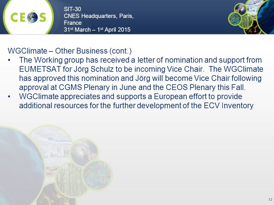 SIT-30 CNES Headquarters, Paris, France 31 st March – 1 st April WGClimate – Other Business (cont.) The Working group has received a letter of nomination and support from EUMETSAT for Jörg Schulz to be incoming Vice Chair.