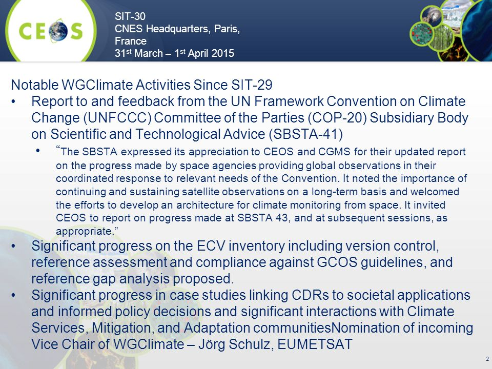 SIT-30 CNES Headquarters, Paris, France 31 st March – 1 st April Notable WGClimate Activities Since SIT-29 Report to and feedback from the UN Framework Convention on Climate Change (UNFCCC) Committee of the Parties (COP-20) Subsidiary Body on Scientific and Technological Advice (SBSTA-41) The SBSTA expressed its appreciation to CEOS and CGMS for their updated report on the progress made by space agencies providing global observations in their coordinated response to relevant needs of the Convention.