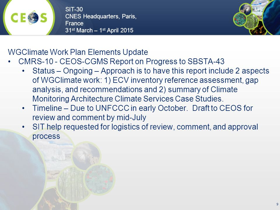 SIT-30 CNES Headquarters, Paris, France 31 st March – 1 st April WGClimate Work Plan Elements Update CMRS-10 - CEOS-CGMS Report on Progress to SBSTA-43 Status – Ongoing – Approach is to have this report include 2 aspects of WGClimate work: 1) ECV inventory reference assessment, gap analysis, and recommendations and 2) summary of Climate Monitoring Architecture Climate Services Case Studies.