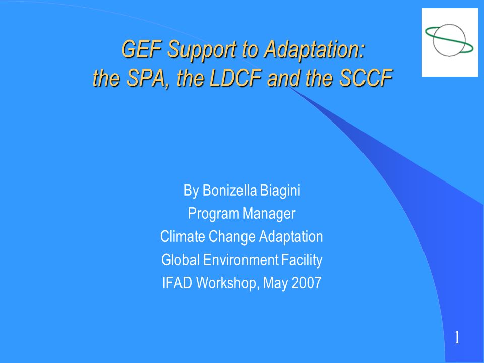 1 GEF Support to Adaptation: the SPA, the LDCF and the SCCF By Bonizella Biagini Program Manager Climate Change Adaptation Global Environment Facility IFAD Workshop, May 2007