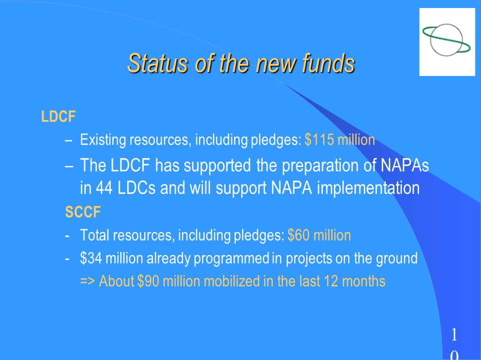 1010 Status of the new funds LDCF –Existing resources, including pledges: $115 million –The LDCF has supported the preparation of NAPAs in 44 LDCs and will support NAPA implementation SCCF -Total resources, including pledges: $60 million -$34 million already programmed in projects on the ground => About $90 million mobilized in the last 12 months