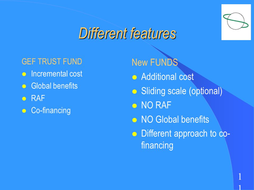 1 Different features GEF TRUST FUND l Incremental cost l Global benefits l RAF l Co-financing New FUNDS l Additional cost l Sliding scale (optional) l NO RAF l NO Global benefits l Different approach to co- financing